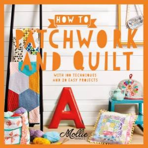 How To Patchwork And Quilt: With 100 Techniques And 20 Easy Projects by Mollie Makes