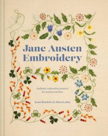 Jane Austen Embroidery: Authentic Embroidery Projects For Modern Stitchers