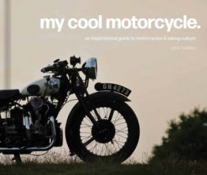 My Cool Motorcycle: An Inspirational Guide To Motorcycles And Biking Culture