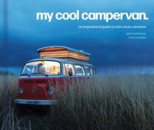My Cool Campervan: An Inspirational Guide To Retro-Style Campervans by Jane Field-Lewis & Chris Haddon