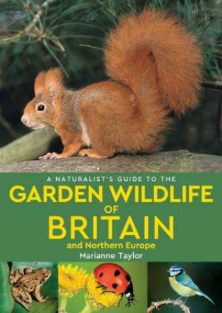 A Naturalist's Guide To The Garden Wildlife Of Britain And Northern Europe by Marianne Taylor