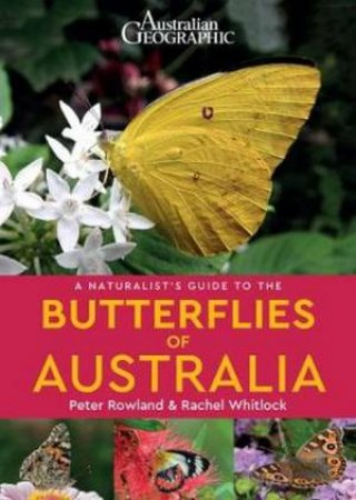 Australian Geographic Naturalist's Guide To The Butterflies Of Australia