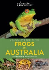Australian Geographic A Naturalists Guide to the Frogs of Australia