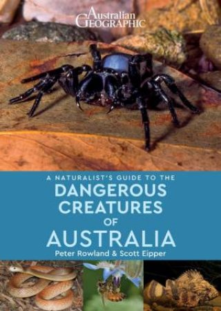 Australian Geographic: A Naturalist's Guide To The Dangerous Creatures Of Australia by Peter Rowland & Scott Eipper