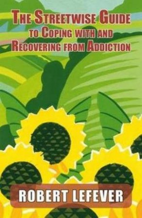 Street-wise Guide to Coping with  and Recovering from Addiction by Robert Lefever
