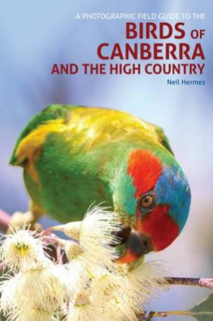 A Photographic Field Guide To The Birds Of Canberra And The High Country