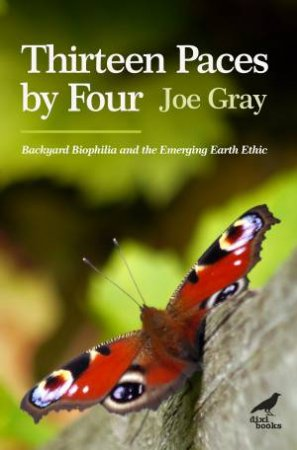Thirteen Paces By Four: Backyard Biophilia And The Emerging Earth Ethic by Joe Gray