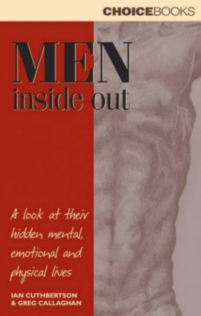 Men Inside Out: A Look At Their Hidden Mental, Emotional And Physical Lives by Ian Cuthbertson & Greg Callaghan