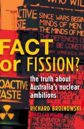 Fact Or Fission?: The Truth About Australia's Nuclear Ambitions by Richard Broinowski