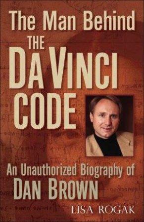 The Man Behind The Da Vinci Code by Lisa Rogak