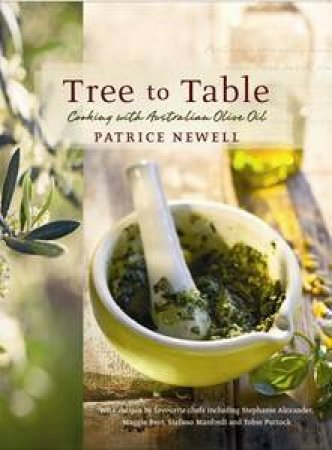 Tree To Table: Cooking With Australian Olive Oil by Patrice Newell