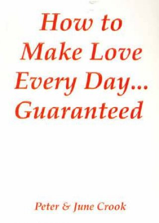 How to Make Love Every Day... Guaranteed by Peter & June Crook