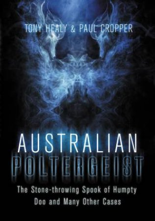 Australian Poltergeist: The Stone-throwing Spook of Humpty Doo and Many Other Cases by Tony Healy & Paul Cropper