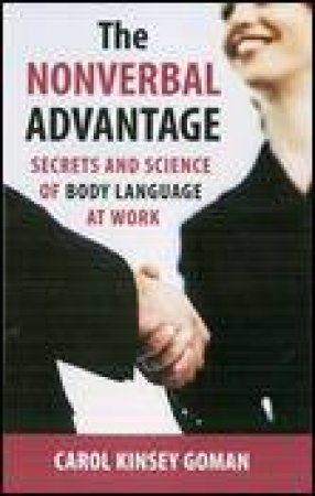 Nonverbal Advantage: Secrets And Science Of Body Language At Work by Carol Kinsey Goman