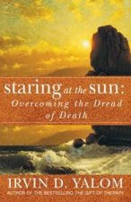 Staring At The Sun: Overcoming The Dread Of Death by Irvin Yalom