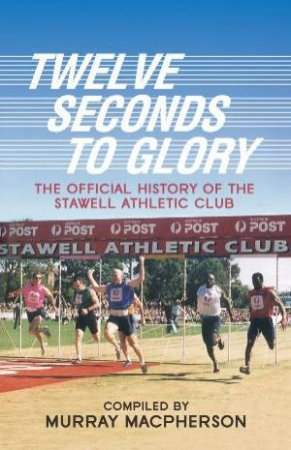 Twelve Seconds to Glory: The Official History of the Stawell Athletic Club by Various