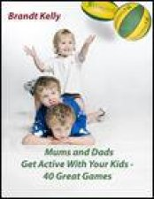 Mums and Dads Get Active with Your Kids 40 Great Games