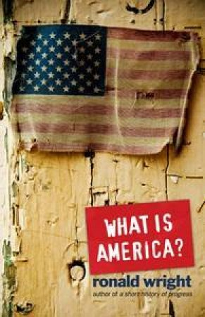 What is America? A Short History of the New World Order by Ronald Wright