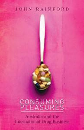 Consuming Pleasures: Australia and the International Drug Business by John Rainford