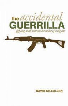 Accidental Guerrilla: Fighting Small Wars In The Midst Of A Big One by David Kilcullen