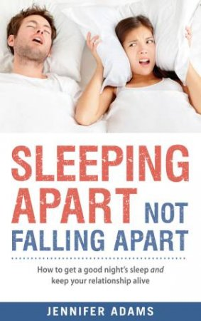 Sleeping Apart, Not Falling Apart: How to Get a Good Night's Sleep andKeep Your Relationship Alive by Jennifer Adams