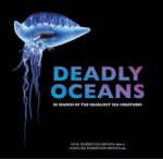 Deadly Oceans: In Search Of The Deadliest Sea Creatures by Nick Robertson-Brown & Caroline Robertson-Brown