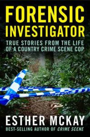 Forensic Investigator: True Stories from the Life of a Country Crime Scene Cop by Esther Mckay