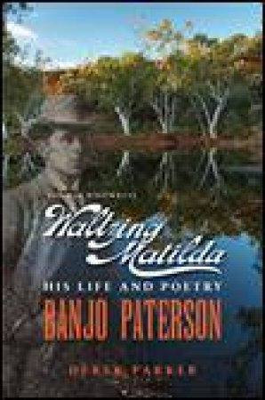Banjo Paterson: The Man Who Wrote Waltzing Matilda: His Life and Poetry by Derek Parker