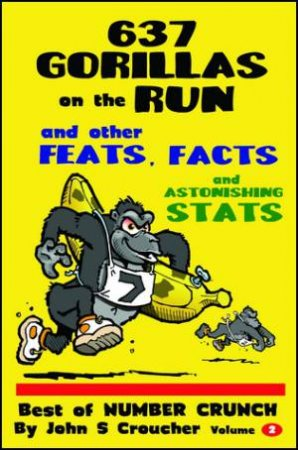 637 Gorillas on the Run and other Feats, Facts and Astonishing Stats by John S. Croucher