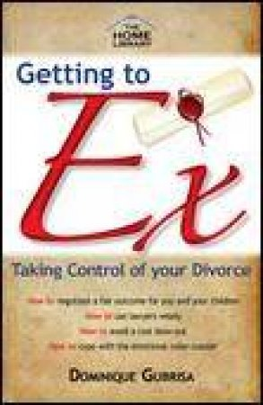 Getting to Ex: Taking Control of Your Divorce by Dominique Grubisa