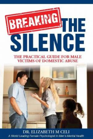 Breaking the Silence: The Practical Guide for Male Victims of Domestic Violence by Elizabeth M. Celi