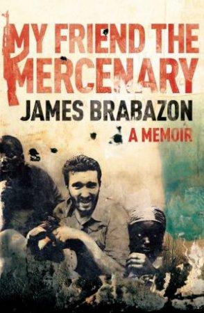 My Friend the Mercenary: A Memoir by James Brabazon