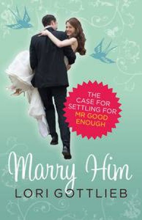 Marry Him: The Case for Settling for Mr Good Enough by Lori Gottlieb