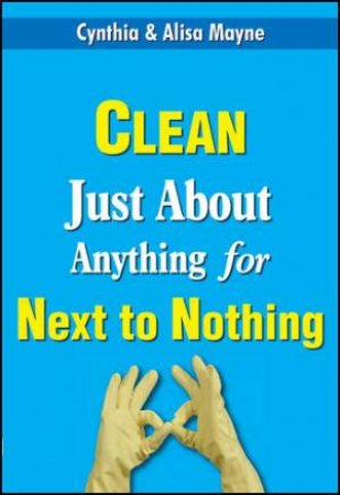 Clean Just About Anything for Next to Nothing by Cynthia et al Mayne