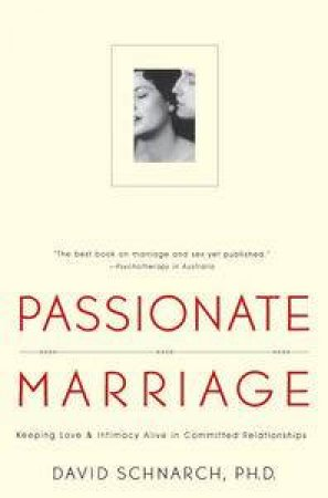 Passionate Marriage: Keeping love and intimacy alive in committed relationships by David Schnarch