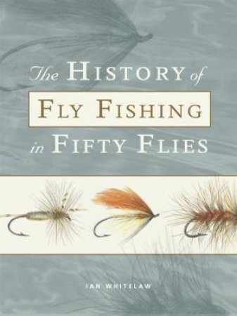 The History Of Fly Fishing In Fifty Flies by Ian Whitelaw