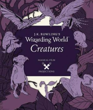 J.K. Rowling's Wizarding World: Magical Film Projections: Creatures by Insight Editions
