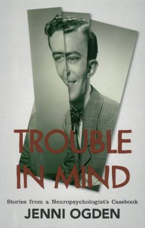 Trouble in Mind: stories from a neuro-psychologist's casebook by Jenni Ogden