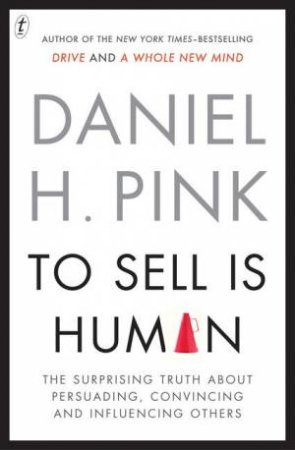 To Sell Is Human: The Surprising Truth About Persuading, Convincing and Influencing Others by Daniel H Pink