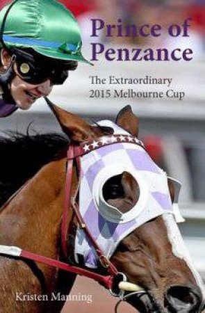 Prince Of Penzance: The Extraordinary 2015 Melbourne Cup by Kristen Manning