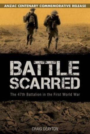 Battle Scarred: The 47th Battalion in the First World War by Craig Deayton