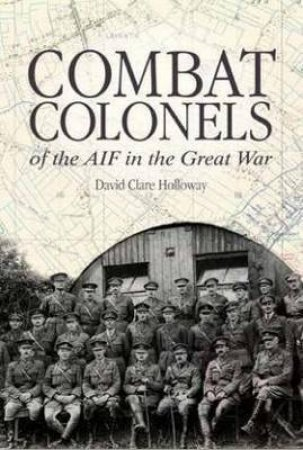 Combat Colonels of the AIF in the Great War by David Clare Holloway