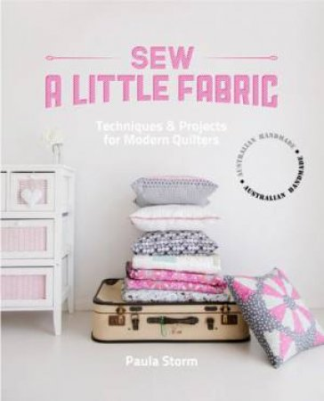 Sew a Little Fabric: Techniques and Projects for Modern Quilters by Paul Storm