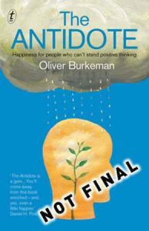 The Antidote: Happiness for people who can't stand positive thinking by Oliver Burkeman