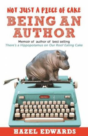 Not Just A Piece Of Cake: Being An Author by Hazel Edwards