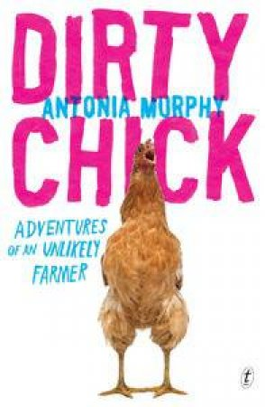 Dirty Chick: Adventures of an Unlikely Farmer by Antonia Murphy