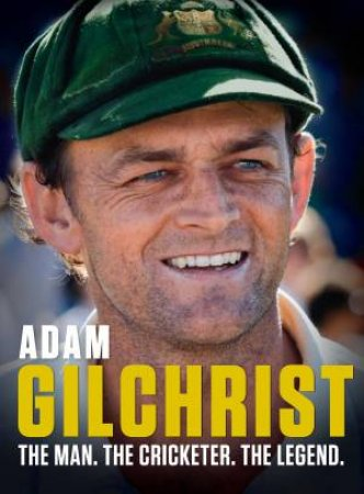 Adam Gilchrist: The Man. The Cricketer. The Legend. by Adam Gilchrist