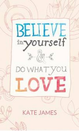 Believe In Yourself And Do What You Love by Kate James