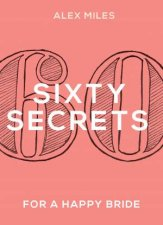 60 Secrets for a Happy Bride by Alex Miles