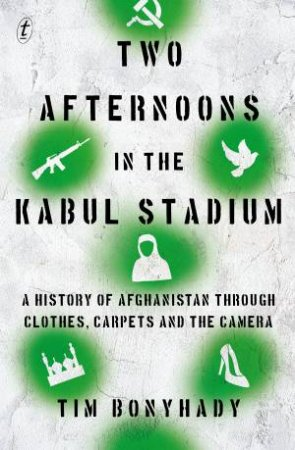 Two Afternoons In The Kabul Stadium by Tim Bonyhady